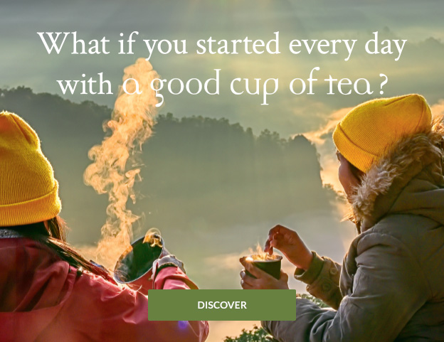 WHAT IF YOU STARTED EVERY DAY WITH A GOOD CUP OF TEA?